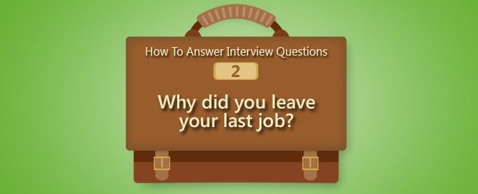 How To Answer Interview Questions: Why Did You Leave Your Last Job?