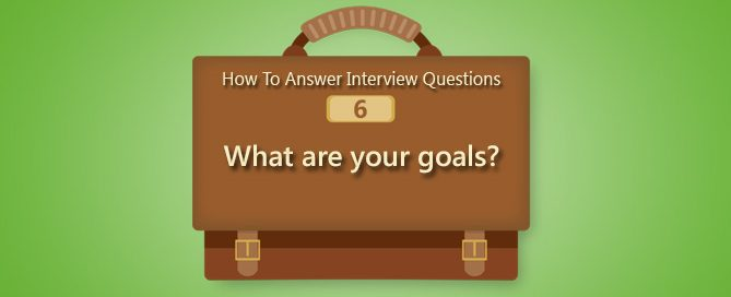 How To Answer Interview Questions: What Are Your Goals?